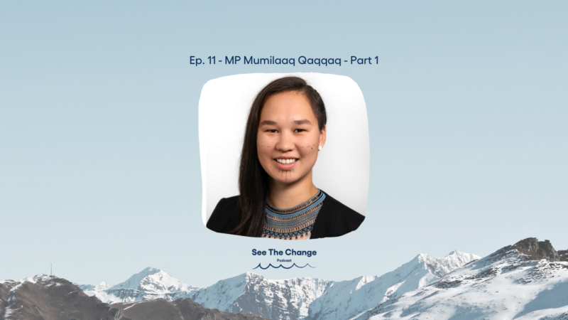 See the Change Podcast Ep.11 MP Mumilaaq Qaqqaq - Part 1